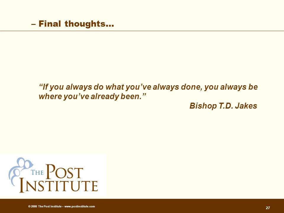 © 2008 The Post Institute – www.postinstitute.com 27 – Final thoughts… If you always do what you've always done, you always be where you've already been. Bishop T.D.