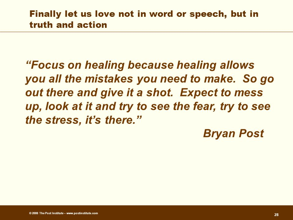 © 2008 The Post Institute – www.postinstitute.com 28 Finally let us love not in word or speech, but in truth and action Focus on healing because healing allows you all the mistakes you need to make.