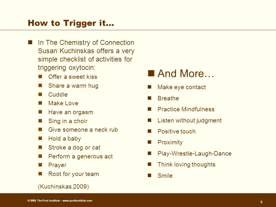 © 2008 The Post Institute – www.postinstitute.com How to Trigger it… In The Chemistry of Connection Susan Kuchinskas offers a very simple checklist of activities for triggering oxytocin: Offer a sweet kiss Share a warm hug Cuddle Make Love Have an orgasm Sing in a choir Give someone a neck rub Hold a baby Stroke a dog or cat Perform a generous act Prayer Root for your team (Kuchinskas 2009) And More… Make eye contact Breathe Practice Mindfulness Listen without judgment Positive touch Proximity Play-Wrestle-Laugh-Dance Think loving thoughts Smile 5