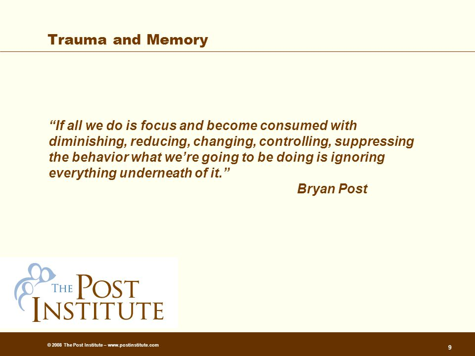 © 2008 The Post Institute – www.postinstitute.com 9 Trauma and Memory If all we do is focus and become consumed with diminishing, reducing, changing, controlling, suppressing the behavior what we're going to be doing is ignoring everything underneath of it. Bryan Post