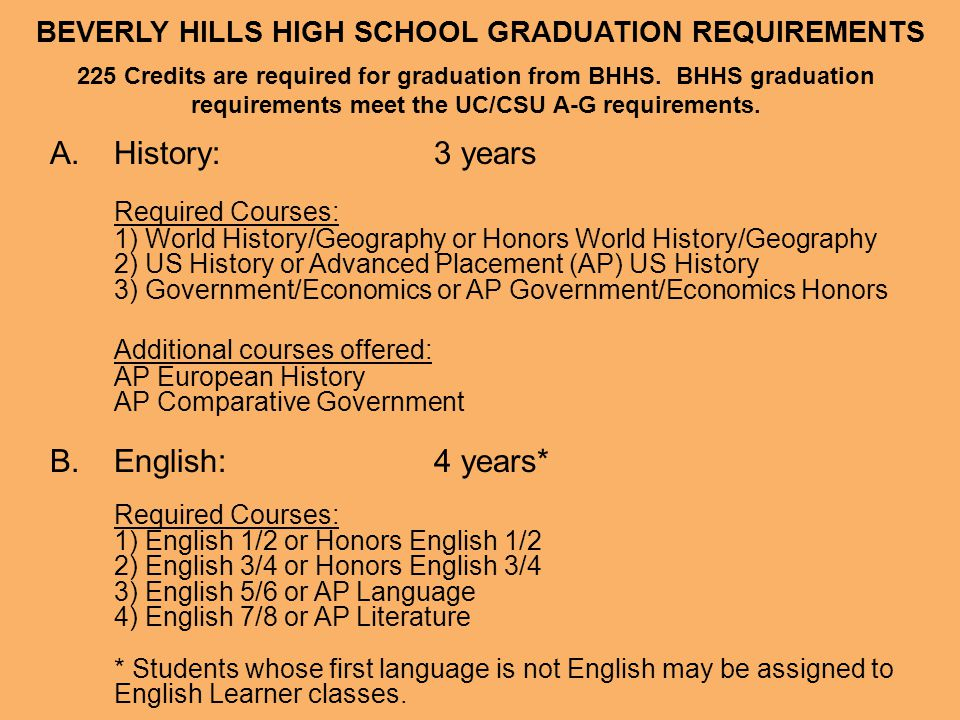 BEVERLY HILLS HIGH SCHOOL GRADUATION REQUIREMENTS C.Math:3 years Required Courses: 1) Algebra 1/2 (may be completed in 8 th grade, but 3 years of math at BHHS are still required) 2) Geometry 3/4 (Basic Geometry 3/4 may be taken, but only if Algebra 1/2 is taken at BHHS.) 3) Intermediate Algebra/Trigonometry (IAT) or Advanced Algebra/Trigonometry (AAT) Additional courses offered: Probability/Statistics (Prob/Stat) Functions/Statistics/Trigonometry (FST) Math Analysis or Math Analysis Honors AP Statistics AP Calculus AB or AP Calculus BC