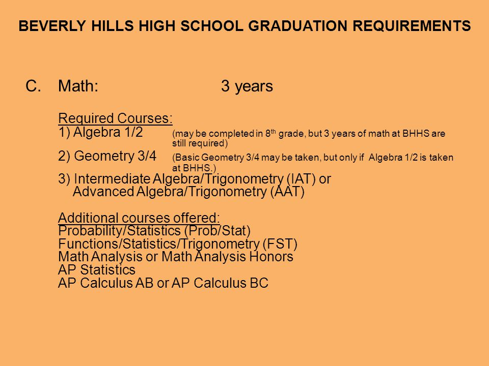 BEVERLY HILLS HIGH SCHOOL GRADUATION REQUIREMENTS D.Science:2 years Required Courses: Biology or Honors Biology Chemistry, Honors Chemistry, or Physics Additional courses offered: Physiology or Honors Physiology AP Biology AP Chemistry AP Environmental Science AP Physics 9 th grade students may be recommended to take Environmental Science before taking Biology.