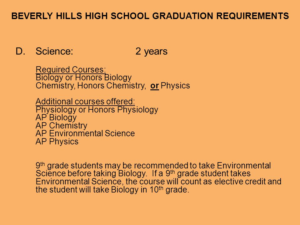 BEVERLY HILLS HIGH SCHOOL GRADUATION REQUIREMENTS E.Foreign Language:2 years of the same language Courses offered: Spanish, French, or Hebrew 1/2 Spanish, French, or Hebrew 3/4 or Honors 3/4 Spanish, French, or Hebrew 5/6 or Honors 5/6 Spanish, French, or Hebrew 7/8 or Honors 7/8 Spanish 9/10 AP Spanish or AP French 1 year of credit will be given to students who take either Spanish 1/2 or French 1/2 in 8 th grade.