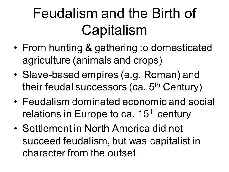 Characteristics of Feudalism Tradition shaped life and work In Europe the church was the dominant political and ideological institution Aristocratic land-owners formed the ruling class, who extracted rents from tenant farmers (often serfs) in low productivity agriculture Feudal cities – often fortified – with guilds – markets, where universities were established A hierarchy of feudal towns, mostly small trading centers, with negligible interregional trade