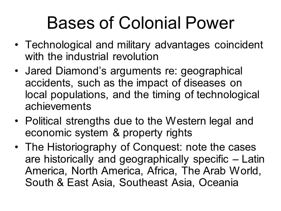 The Effects of Colonialism Annihilation of Indigenous Peoples Restructuring around primary economic sectors Formation of dual societies Polarized geographies (transport networks often reshaping seats of power) Transplantation of the nation-state Cultural Westernization