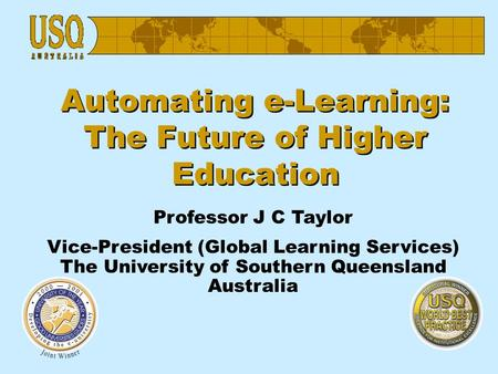 Automating e-Learning: The Future of Higher Education Professor J C Taylor Vice-President (Global Learning Services) The University of Southern Queensland.