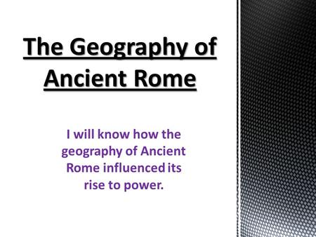 I will know how the geography of Ancient Rome influenced its rise to power.