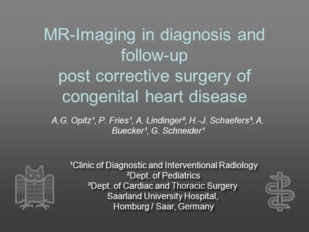 MR-Imaging in diagnosis and follow-up post corrective surgery of congenital heart disease A.G. Opitz¹, P. Fries¹, A. Lindinger², H.-J. Schaefers³, A. Buecker¹,