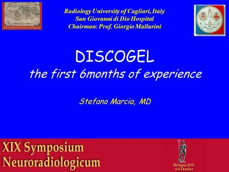 DISCOGEL the first 6months of experience Stefano Marcia, MD Radiology University of Cagliari, Italy San Giovanni di Dio Hospital Chairman: Prof. Giorgio.
