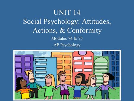 UNIT 14 Social Psychology: Attitudes, Actions, & Conformity Modules 74 & 75 AP Psychology.