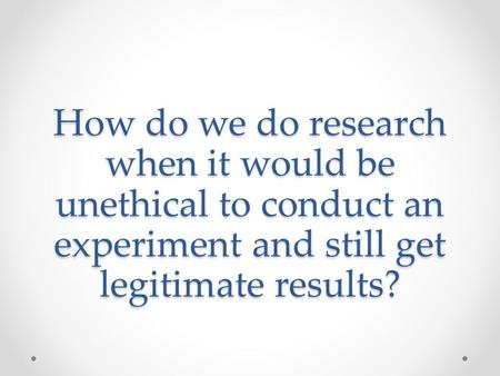 How do we do research when it would be unethical to conduct an experiment and still get legitimate results?