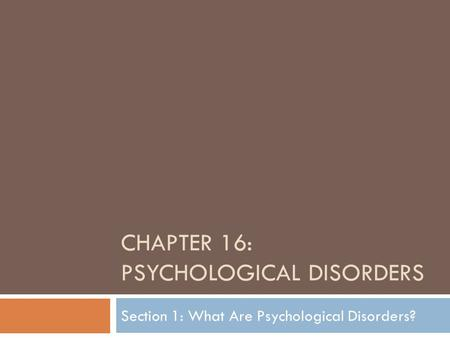 CHAPTER 16: PSYCHOLOGICAL DISORDERS Section 1: What Are Psychological Disorders?