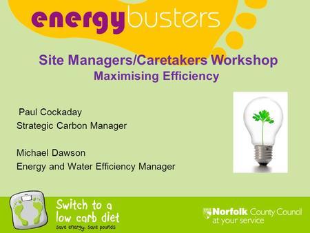 Paul Cockaday Strategic Carbon Manager Michael Dawson Energy and Water Efficiency Manager Site Managers/Caretakers Workshop Maximising Efficiency.