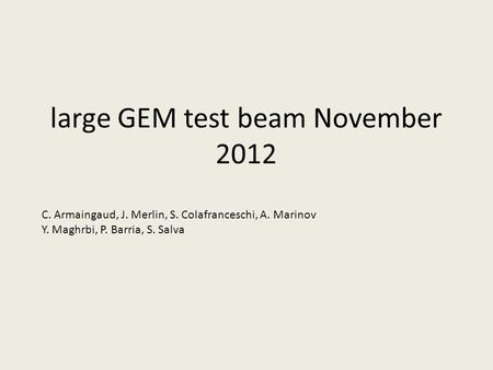 Large GEM test beam November 2012 C. Armaingaud, J. Merlin, S. Colafranceschi, A. Marinov Y. Maghrbi, P. Barria, S. Salva.