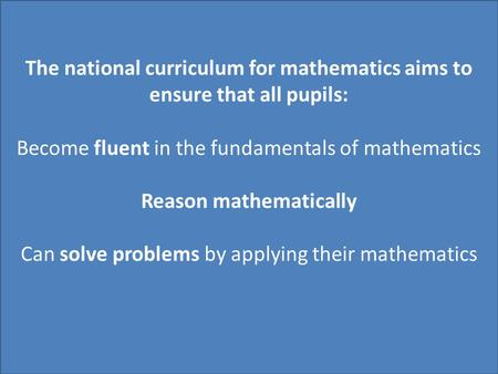 The national curriculum for mathematics aims to ensure that all pupils: Become fluent in the fundamentals of mathematics Reason mathematically Can solve.