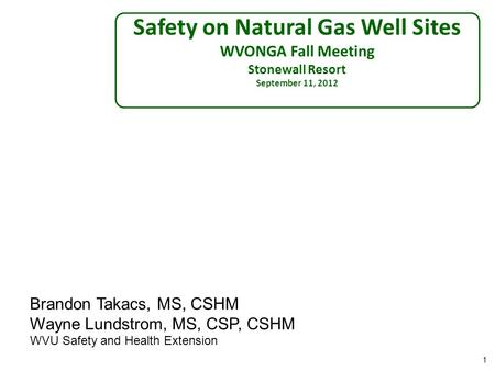 1 Safety on Natural Gas Well Sites WVONGA Fall Meeting Stonewall Resort September 11, 2012 Brandon Takacs, MS, CSHM Wayne Lundstrom, MS, CSP, CSHM WVU.