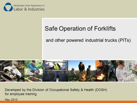 Safe Operation of Forklifts and other powered industrial trucks (PITs) Developed by the Division of Occupational Safety & Health (DOSH) for employee training.
