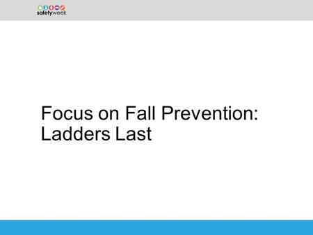 Focus on Fall Prevention: Ladders Last. Ladders: A leading contributor to injuries –Every day, nearly 2,000 people are injured while using a ladder. –In.