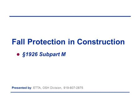 §1926 Subpart M Presented by: ETTA, OSH Division, Fall Protection in Construction.