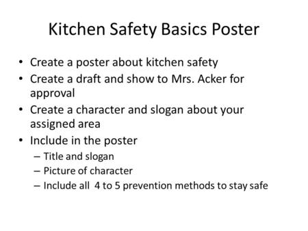 Kitchen Safety Basics Poster Create a poster about kitchen safety Create a draft and show to Mrs. Acker for approval Create a character and slogan about.