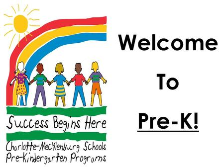 Welcome To Pre-K!. The Goals of Pre-K To provide a rich, child- centered, literacy-focused learning environment. To ensure that all children in Mecklenburg.