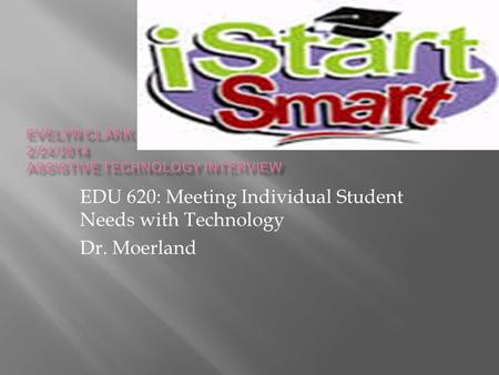 EDU 620: Meeting Individual Student Needs with Technology Dr. Moerland.