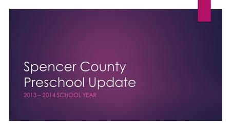 Spencer County Preschool Update 2013 – 2014 SCHOOL YEAR.
