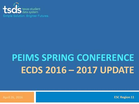 Simple Solution. Brighter Futures. PEIMS SPRING CONFERENCE ECDS 2016 – 2017 UPDATE April 26, 2016 ESC Region 11.