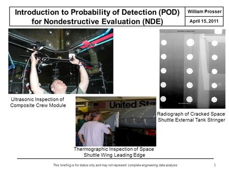 William Prosser April 15, Introduction to Probability of Detection (POD) for Nondestructive Evaluation (NDE) This briefing is for status only and.