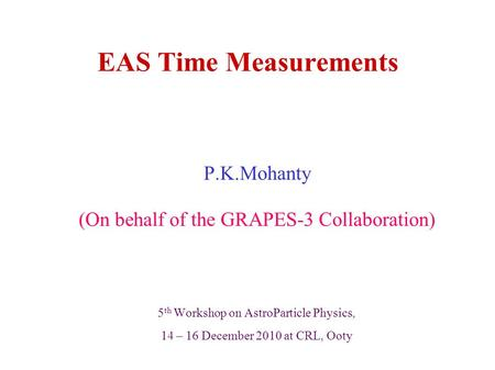 EAS Time Measurements P.K.Mohanty (On behalf of the GRAPES-3 Collaboration) 5 th Workshop on AstroParticle Physics, 14 – 16 December 2010 at CRL, Ooty.