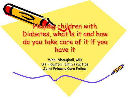 Helping children with Diabetes, what is it and how do you take care of it if you have it Wael Aboughali, MD UT Houston Family Practice Joint Primary Care.