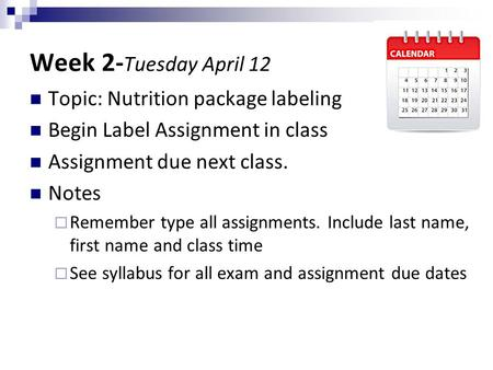 Week 2- Tuesday April 12 Topic: Nutrition package labeling Begin Label Assignment in class Assignment due next class. Notes  Remember type all assignments.