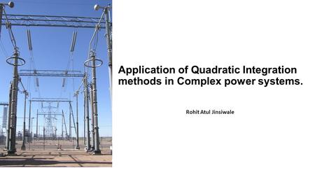 Application of Quadratic Integration methods in Complex power systems. Rohit Atul Jinsiwale.