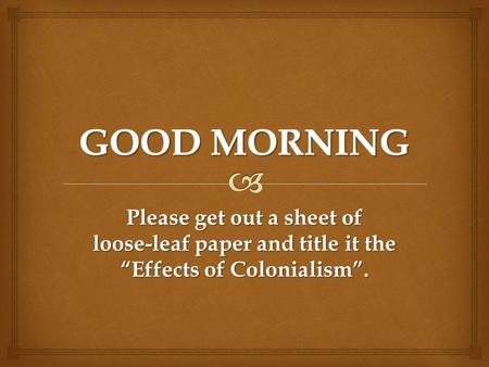 "Please get out a sheet of loose-leaf paper and title it the ""Effects of Colonialism""."