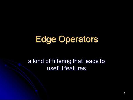 1 Edge Operators a kind of filtering that leads to useful features.