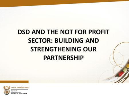 DSD AND THE NOT FOR PROFIT SECTOR: BUILDING AND STRENGTHENING OUR PARTNERSHIP.