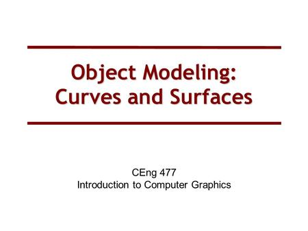 Object Modeling: Curves and Surfaces CEng 477 Introduction to Computer Graphics.