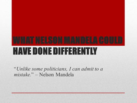 "WHAT NELSON MANDELA COULD HAVE DONE DIFFERENTLY ""Unlike some politicians, I can admit to a mistake."" – Nelson Mandela."