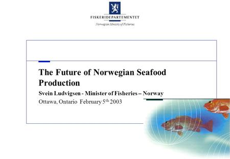 Norwegian Ministry of Fisheries The Future of Norwegian Seafood Production Svein Ludvigsen - Minister of Fisheries – Norway Ottawa, Ontario February 5.