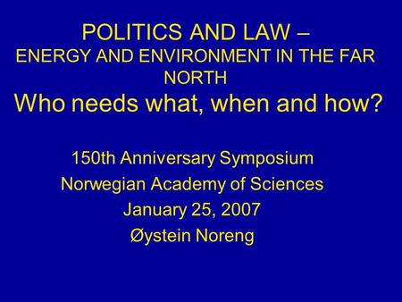 POLITICS AND LAW – ENERGY AND ENVIRONMENT IN THE FAR NORTH Who needs what, when and how? 150th Anniversary Symposium Norwegian Academy of Sciences January.
