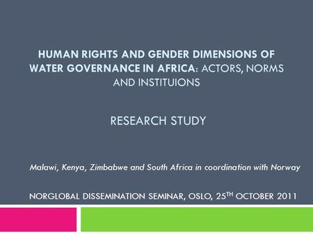 HUMAN RIGHTS AND GENDER DIMENSIONS OF WATER GOVERNANCE IN AFRICA: ACTORS, NORMS AND INSTITUIONS RESEARCH STUDY Malawi, Kenya, Zimbabwe and South Africa.