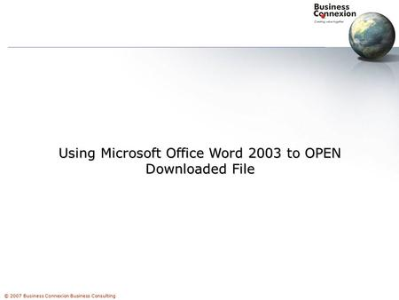 © 2007 Business Connexion Business Consulting Using Microsoft Office Word 2003 to OPEN Downloaded File.