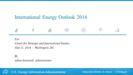 U.S. Energy Information Administration Independent Statistics & Analysis International Energy Outlook 2016 For Center for Strategic and International.