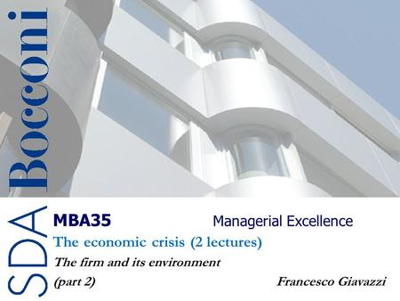 MBA35 Managerial Excellence The economic crisis (2 lectures) The firm and its environment (part 2) Francesco Giavazzi.