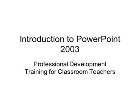 Introduction to PowerPoint 2003 Professional Development Training for Classroom Teachers.