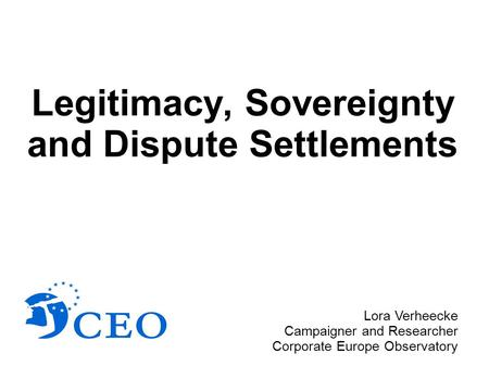 Legitimacy, Sovereignty and Dispute Settlements Lora Verheecke Campaigner and Researcher Corporate Europe Observatory.