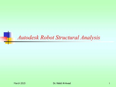 Dr. Walid Al-Awad1 Autodesk Robot Structural Analysis March 20151Dr. Walid Al-Awad.