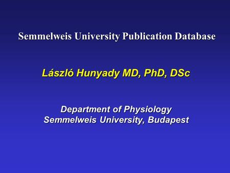 Semmelweis University Publication Database Semmelweis University Publication Database László Hunyady MD, PhD, DSc Department of Physiology Semmelweis University,