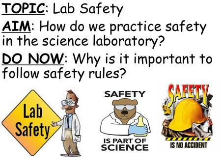 TOPIC: Lab Safety AIM: How do we practice safety in the science laboratory? DO NOW: Why is it important to follow safety rules?