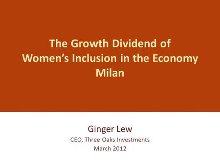 The Growth Dividend of Women's Inclusion in the Economy Milan Ginger Lew CEO, Three Oaks Investments March 2012.